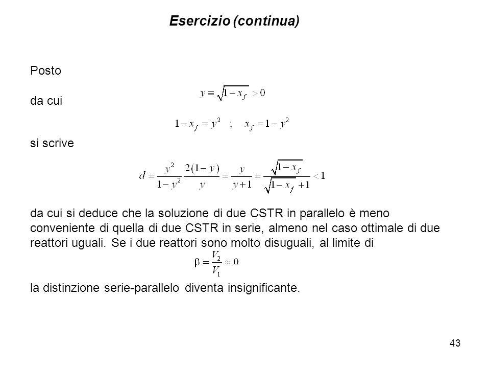 Esercizio (continua) 43 Posto da cui si scrive da cui si deduce che la soluzione di due CSTR in parallelo è meno conveniente di quella di due CSTR in