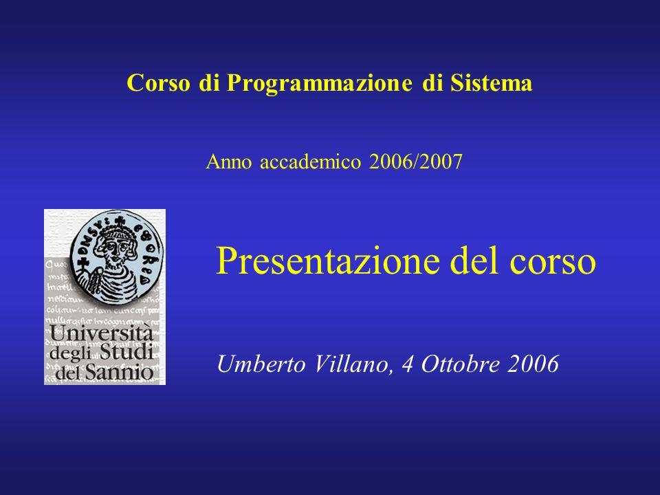 Corso di Programmazione di Sistema Anno accademico 2006/2007 Presentazione del corso Umberto Villano, 4 Ottobre 2006