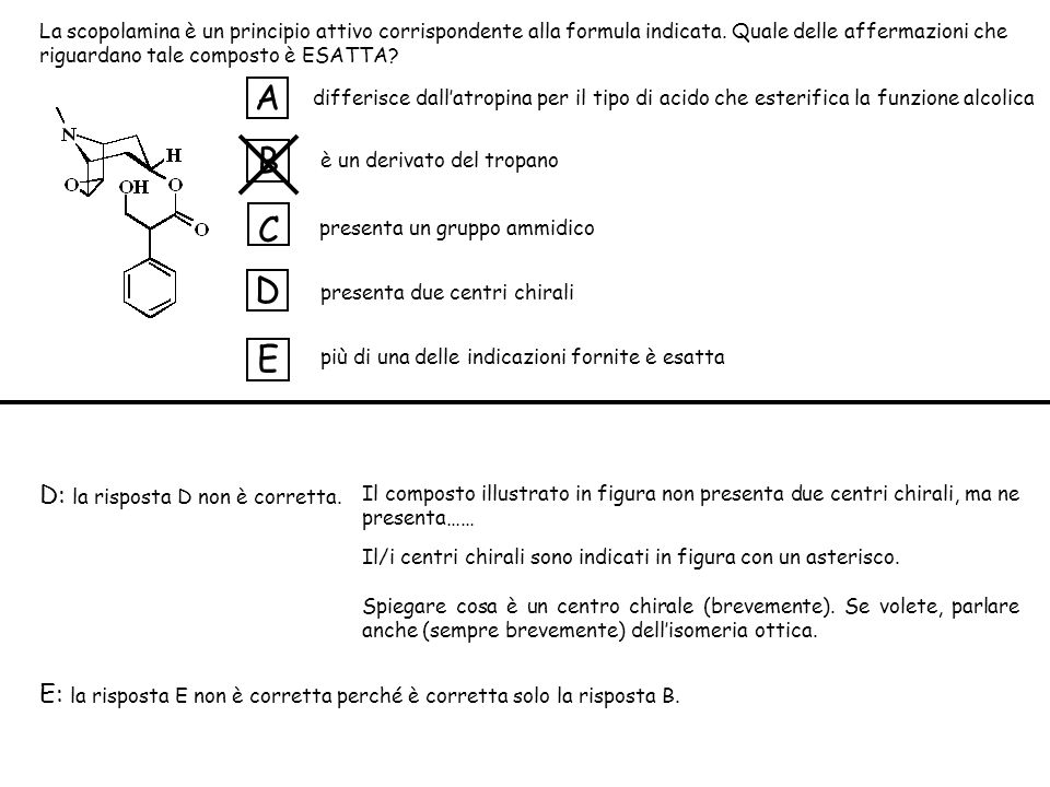 differisce dallatropina per il tipo di acido che esterifica la funzione alcolica è un derivato del tropano presenta un gruppo ammidico presenta due centri chirali più di una delle indicazioni fornite è esatta A B C D E D: la risposta D non è corretta.