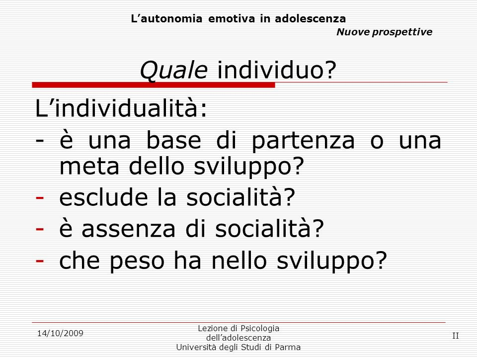 14/10/2009 Lezione di Psicologia delladolescenza Università degli Studi di Parma INDIVIDUO INDIVIDUALITÀ UOTIDIANA INDIVIDUALISMO SOCIALIZZAZIONE III