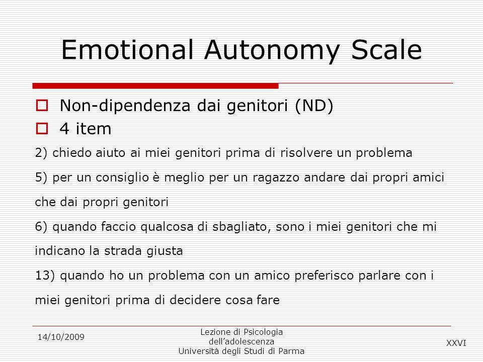 14/10/2009 Lezione di Psicologia delladolescenza Università degli Studi di Parma Emotional Autonomy Scale Non-dipendenza dai genitori (ND) 4 item 2) c
