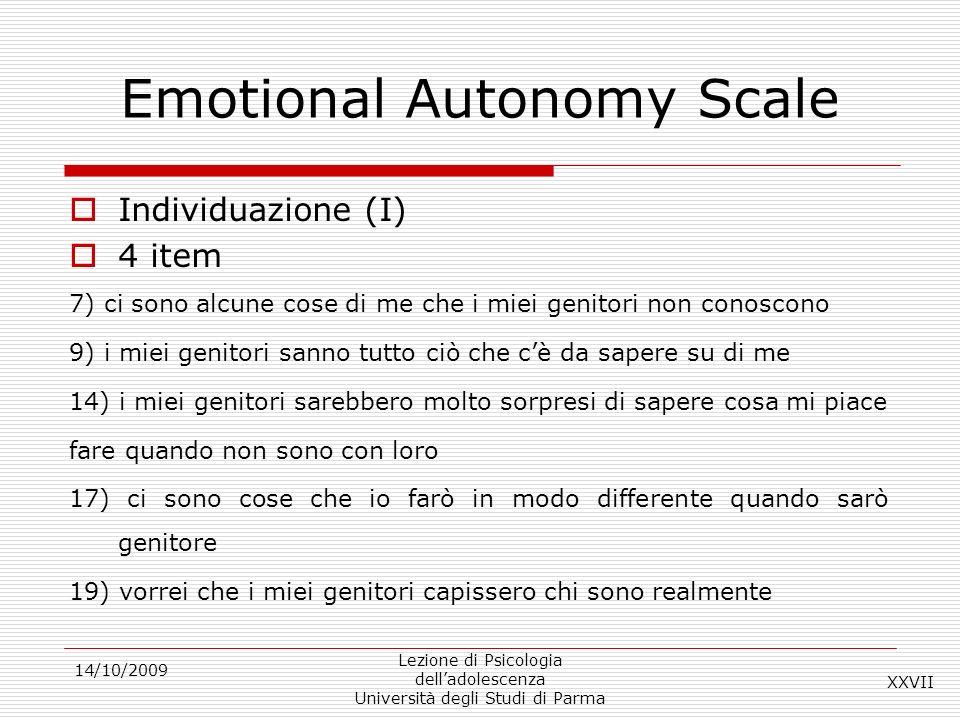 14/10/2009 Lezione di Psicologia delladolescenza Università degli Studi di Parma Emotional Autonomy Scale Individuazione (I) 4 item 7) ci sono alcune