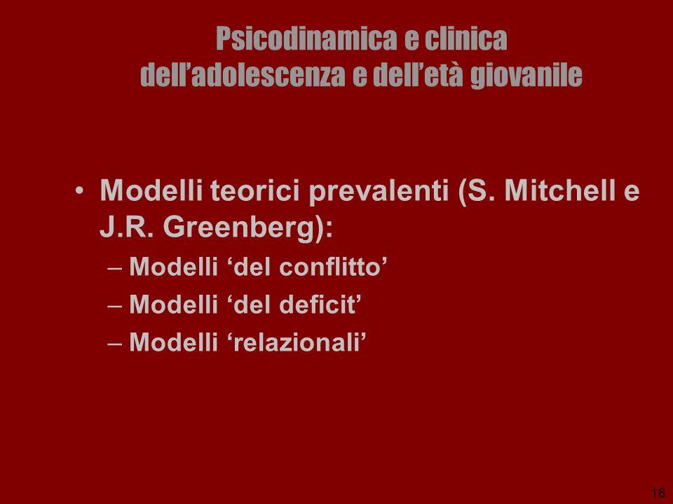 16 Psicodinamica e clinica delladolescenza e delletà giovanile Modelli teorici prevalenti (S. Mitchell e J.R. Greenberg): –Modelli del conflitto –Mode