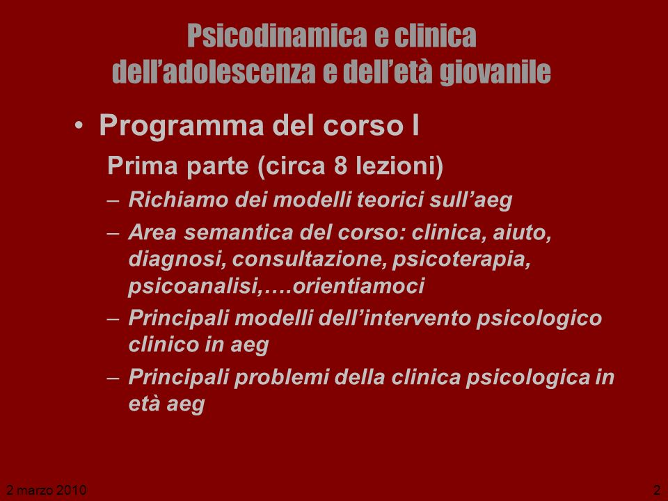 2 marzo 20102 Psicodinamica e clinica delladolescenza e delletà giovanile Programma del corso I Prima parte (circa 8 lezioni) –Richiamo dei modelli te