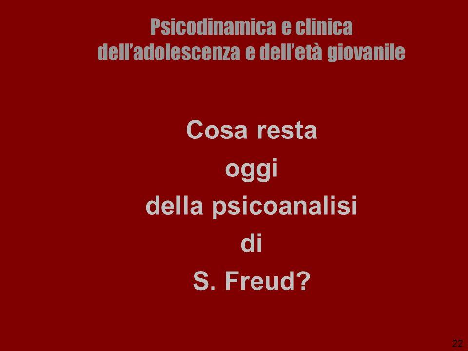 22 Psicodinamica e clinica delladolescenza e delletà giovanile Cosa resta oggi della psicoanalisi di S. Freud?