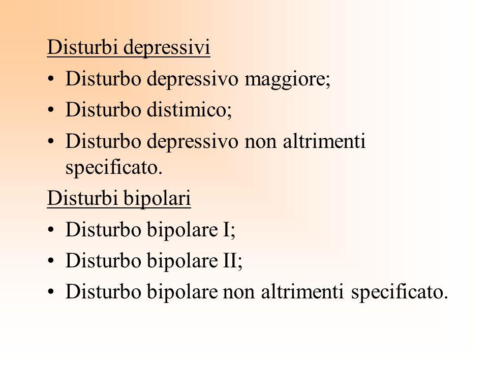 Disturbi depressivi Disturbo depressivo maggiore; Disturbo distimico; Disturbo depressivo non altrimenti specificato. Disturbi bipolari Disturbo bipol