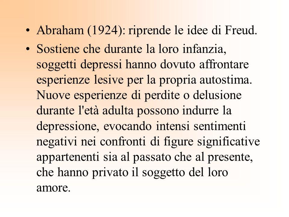 Abraham (1924): riprende le idee di Freud. Sostiene che durante la loro infanzia, soggetti depressi hanno dovuto affrontare esperienze lesive per la p