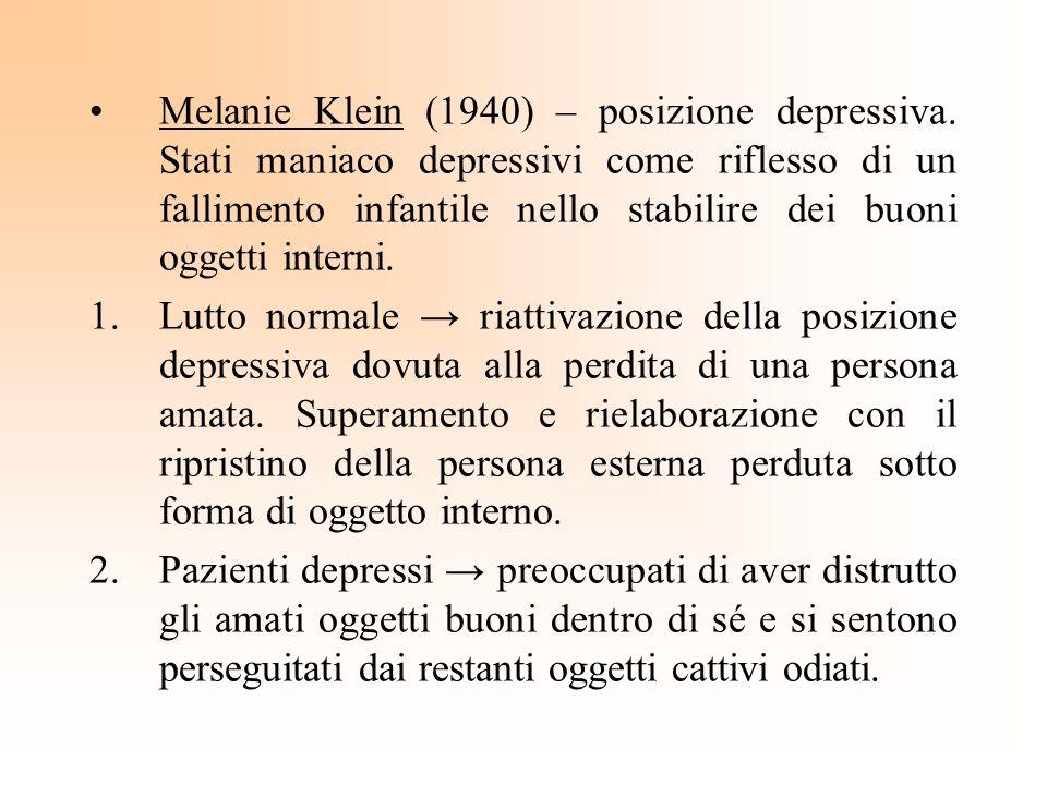 Melanie Klein (1940) – posizione depressiva. Stati maniaco depressivi come riflesso di un fallimento infantile nello stabilire dei buoni oggetti inter