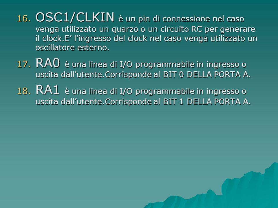 16. OSC1/CLKIN è un pin di connessione nel caso venga utilizzato un quarzo o un circuito RC per generare il clock.E lingresso del clock nel caso venga