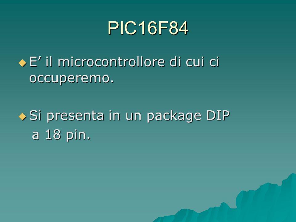 PIC16F84 E il microcontrollore di cui ci occuperemo. E il microcontrollore di cui ci occuperemo. Si presenta in un package DIP Si presenta in un packa