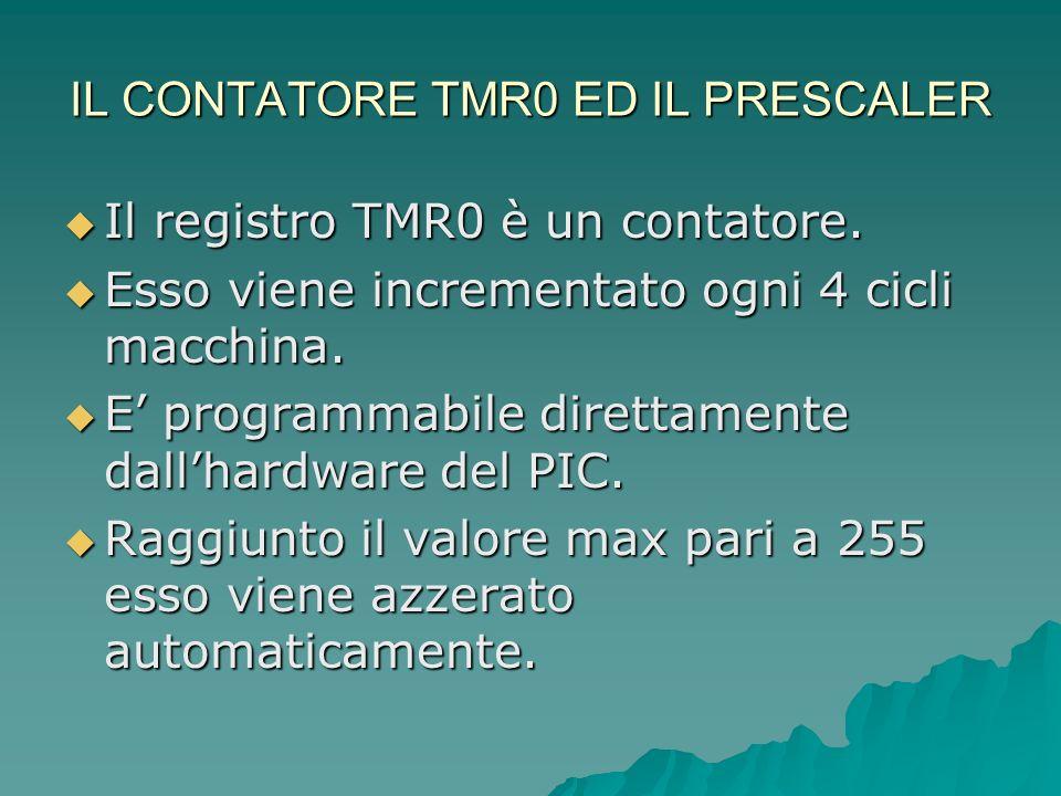 IL CONTATORE TMR0 ED IL PRESCALER Il registro TMR0 è un contatore. Il registro TMR0 è un contatore. Esso viene incrementato ogni 4 cicli macchina. Ess