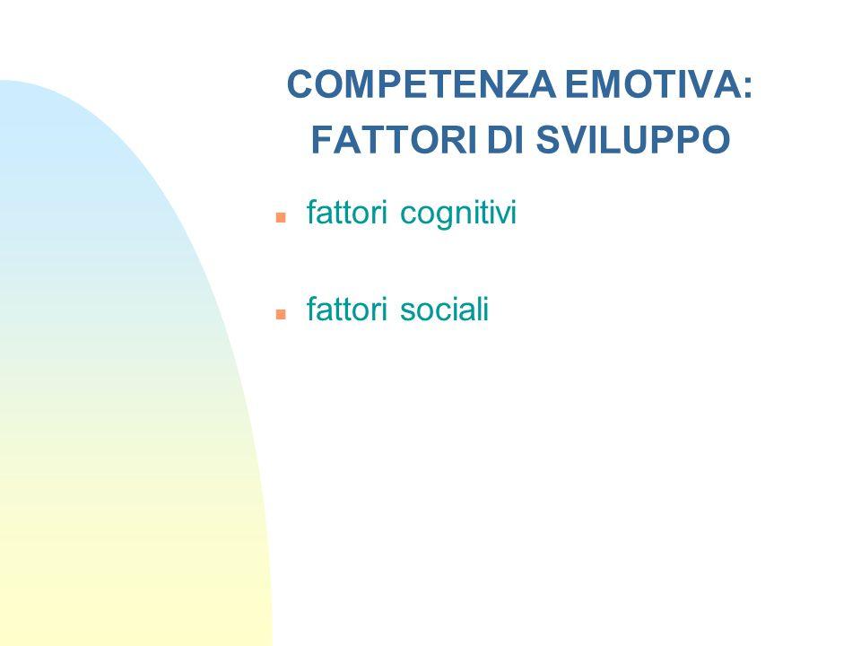 COMPETENZA EMOTIVA: FATTORI DI SVILUPPO n fattori cognitivi n fattori sociali