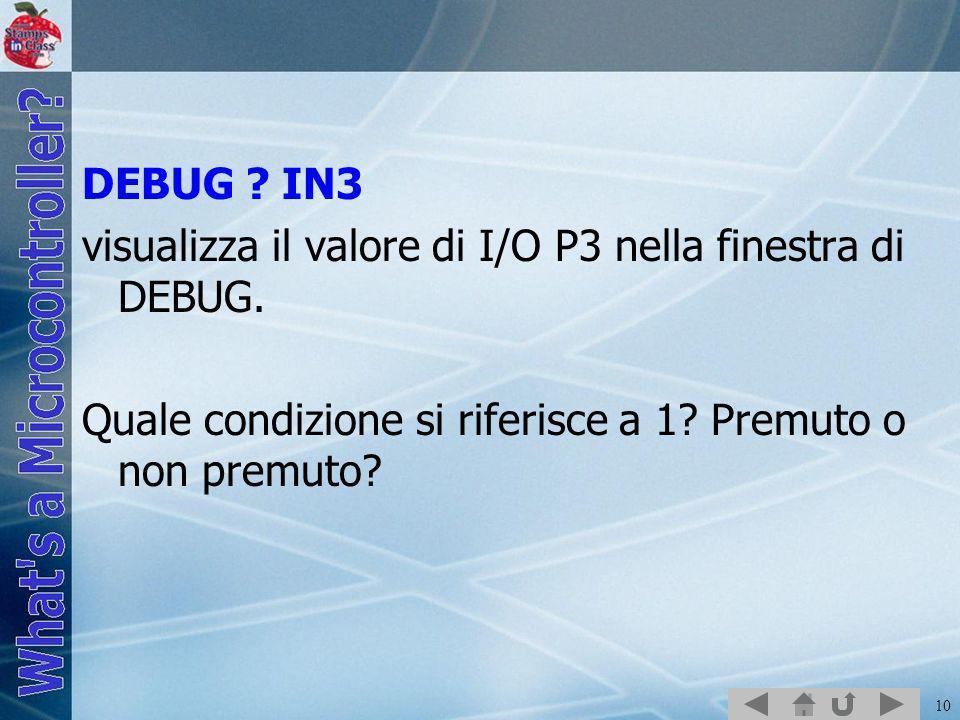 10 DEBUG ? IN3 visualizza il valore di I/O P3 nella finestra di DEBUG. Quale condizione si riferisce a 1? Premuto o non premuto?