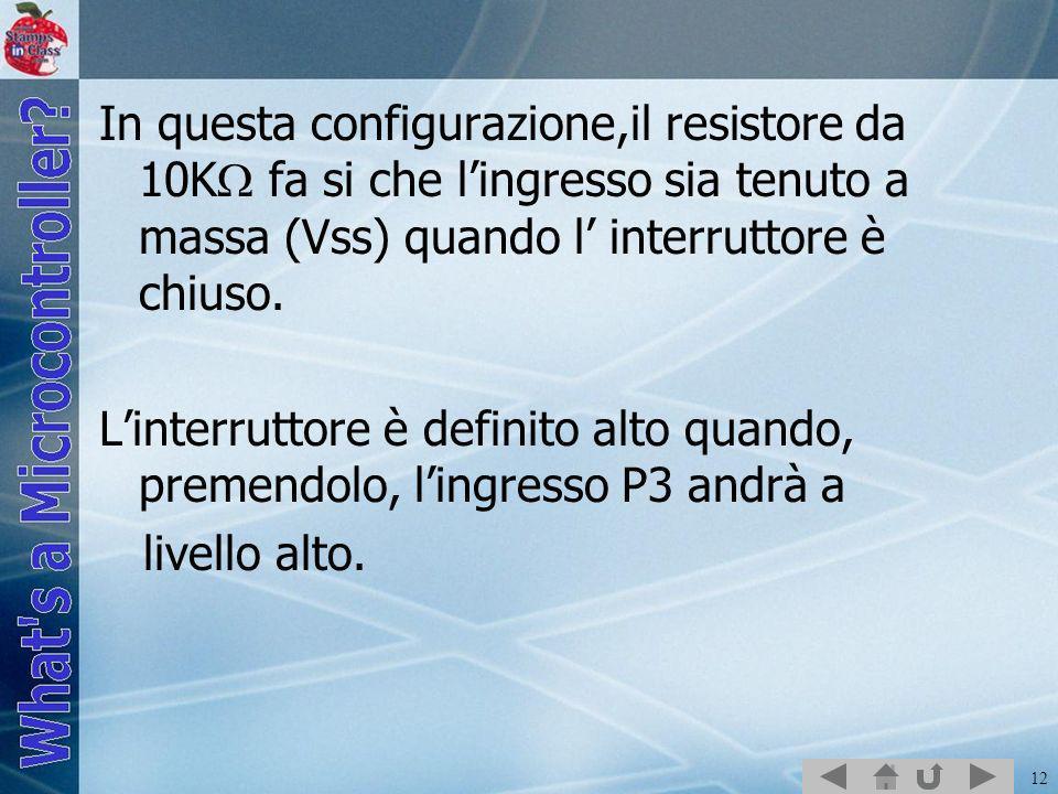 12 In questa configurazione,il resistore da 10K fa si che lingresso sia tenuto a massa (Vss) quando l interruttore è chiuso. Linterruttore è definito