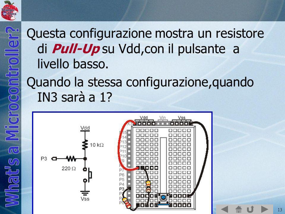 13 Questa configurazione mostra un resistore di Pull-Up su Vdd,con il pulsante a livello basso. Quando la stessa configurazione,quando IN3 sarà a 1?