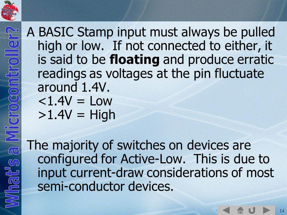 14 A BASIC Stamp input must always be pulled high or low. If not connected to either, it is said to be floating and produce erratic readings as voltag