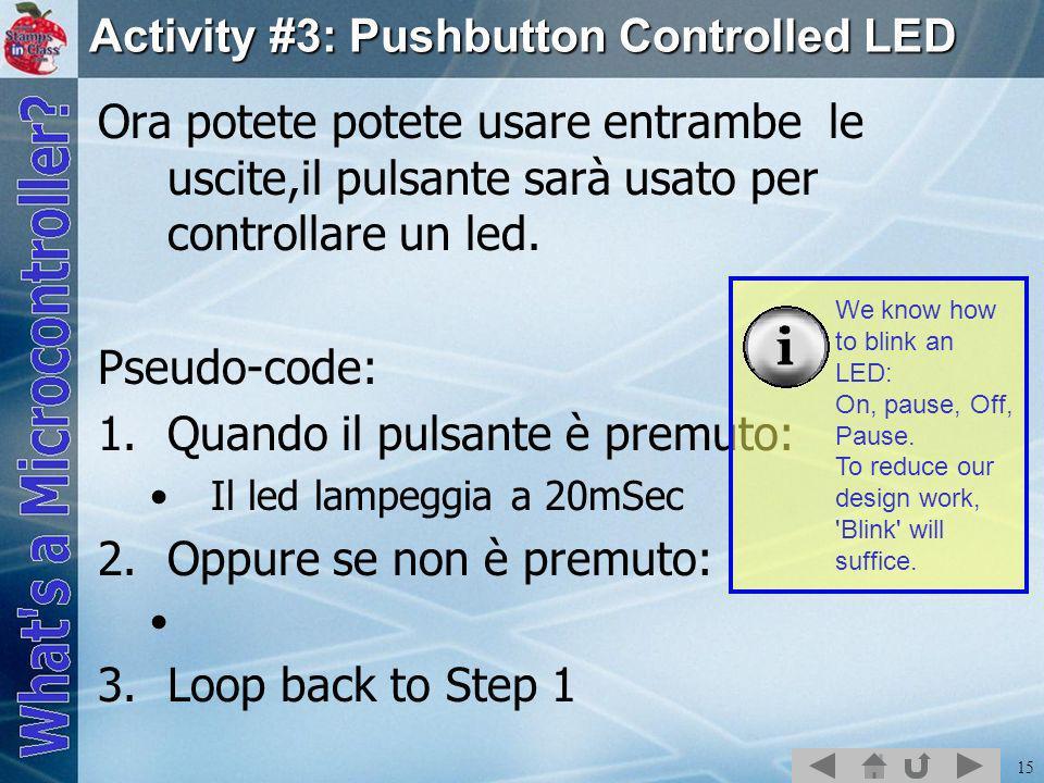 15 Activity #3: Pushbutton Controlled LED Ora potete potete usare entrambe le uscite,il pulsante sarà usato per controllare un led. Pseudo-code: 1.Qua
