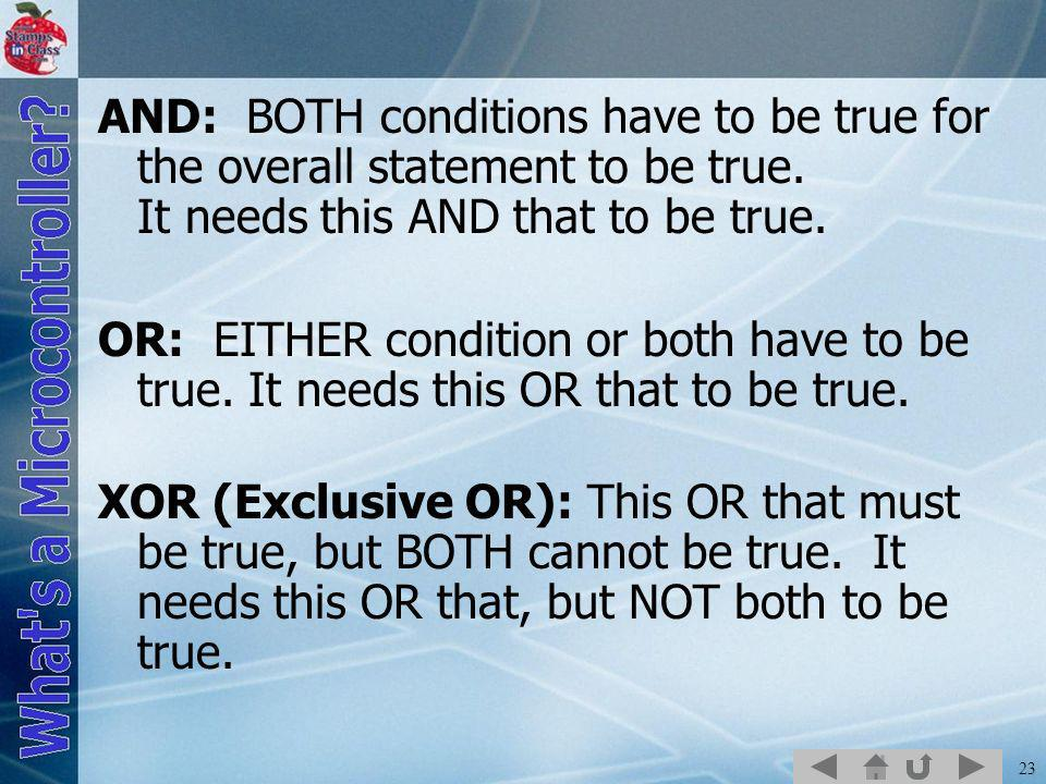23 AND: BOTH conditions have to be true for the overall statement to be true. It needs this AND that to be true. OR: EITHER condition or both have to