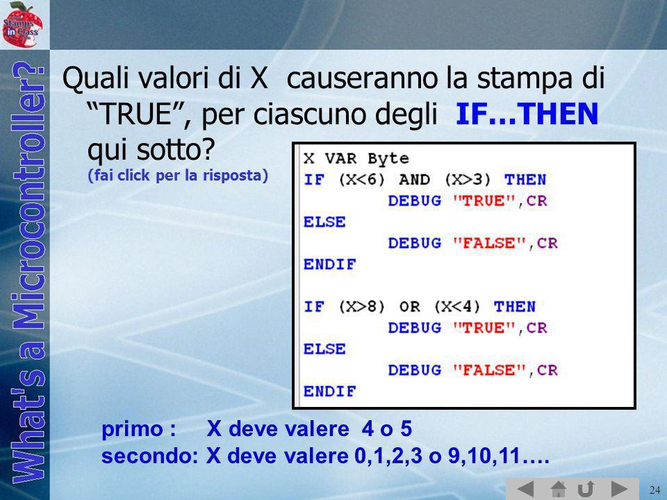 24 Quali valori di X causeranno la stampa di TRUE, per ciascuno degli IF…THEN qui sotto? (fai click per la risposta) primo : X deve valere 4 o 5 secon