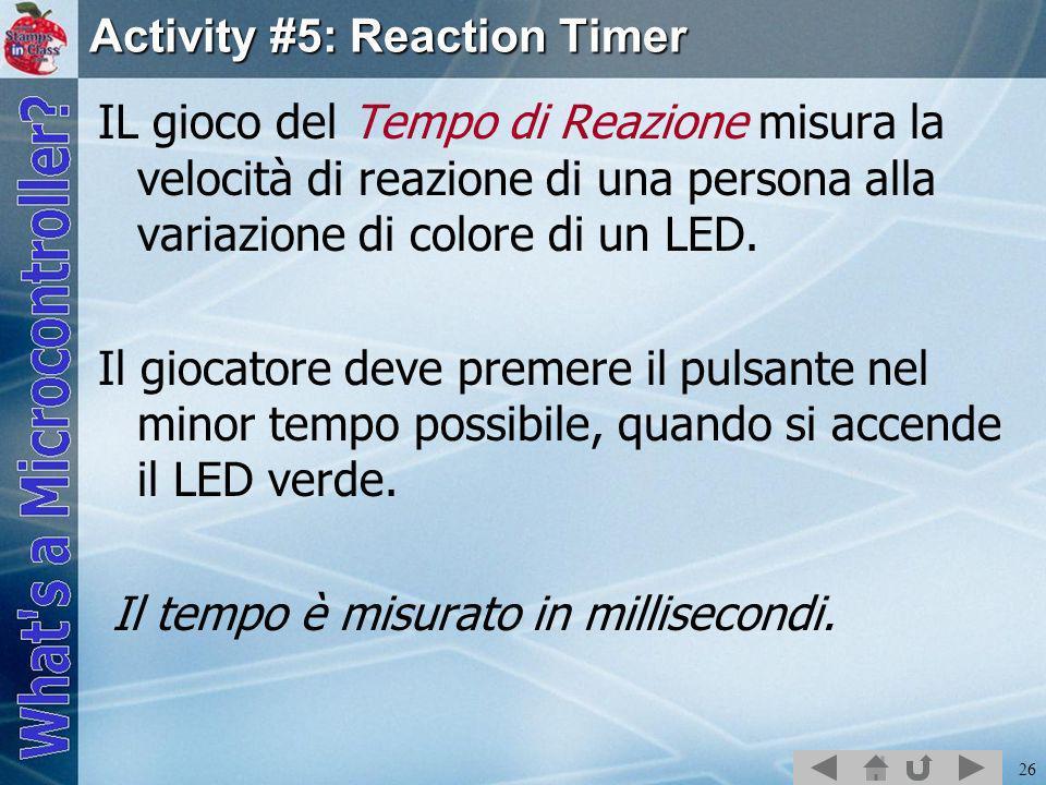 26 Activity #5: Reaction Timer IL gioco del Tempo di Reazione misura la velocità di reazione di una persona alla variazione di colore di un LED. Il gi