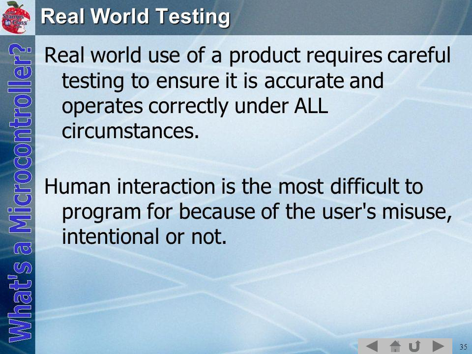 35 Real World Testing Real world use of a product requires careful testing to ensure it is accurate and operates correctly under ALL circumstances.