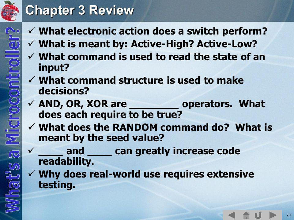 37 Chapter 3 Review What electronic action does a switch perform? What is meant by: Active-High? Active-Low? What command is used to read the state of