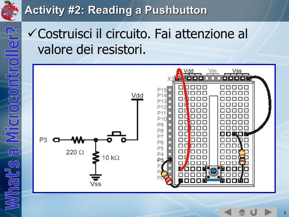 8 Activity #2: Reading a Pushbutton Costruisci il circuito. Fai attenzione al valore dei resistori.