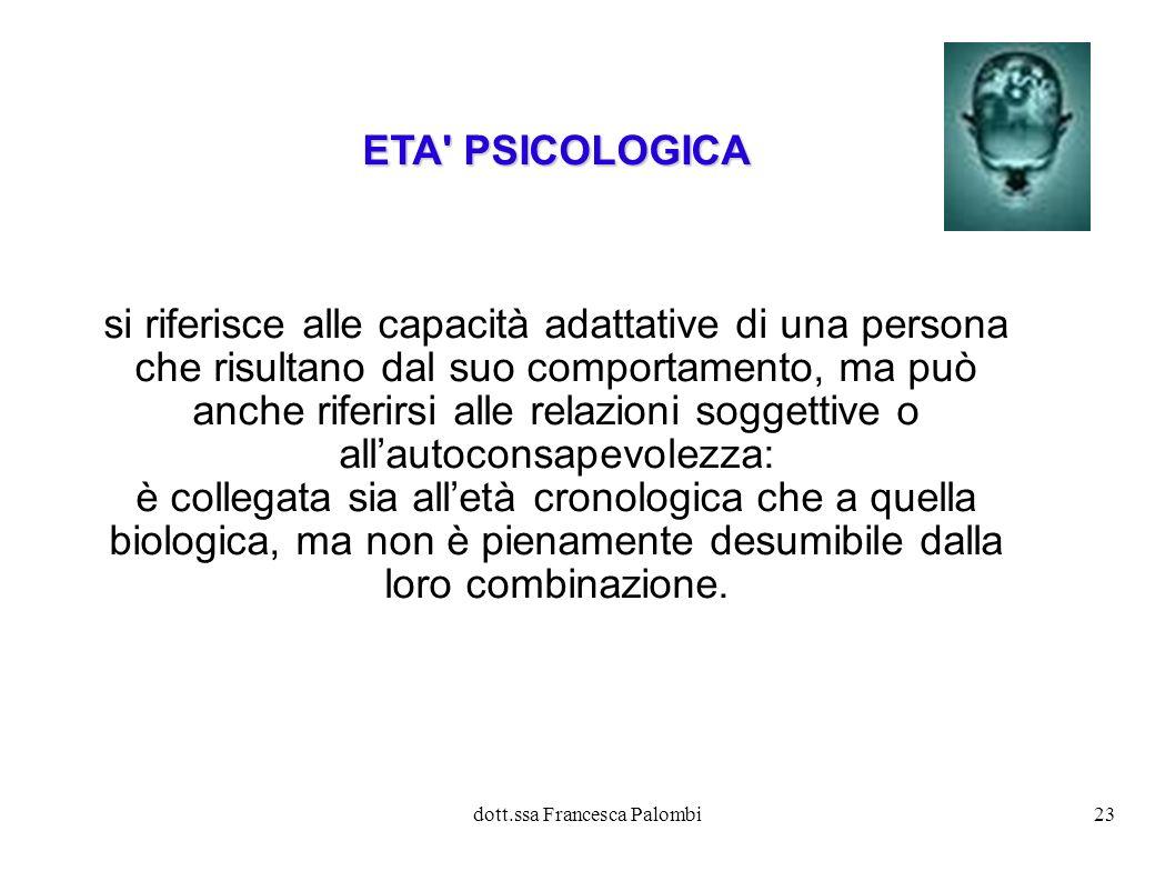 dott.ssa Francesca Palombi24 ETA SOCIALE Letà sociale si riferisce alle abitudini e ai ruoli sociali della persona in funzione delle aspettative del suo gruppo e della società: è collegata, ma non completamente definita, alletà cronologica, biologica e psicologica.