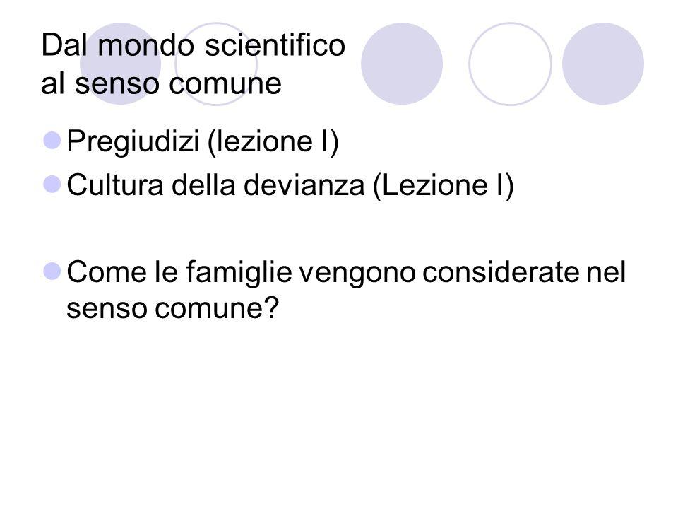 Dal mondo scientifico al senso comune Pregiudizi (lezione I) Cultura della devianza (Lezione I) Come le famiglie vengono considerate nel senso comune
