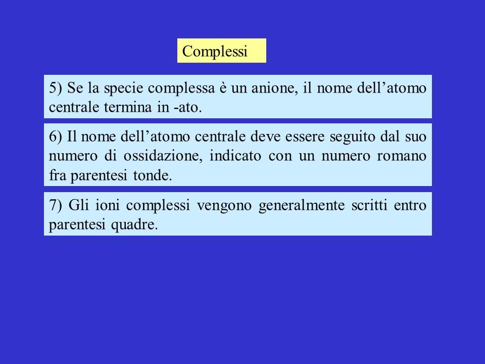 Complessi 5) Se la specie complessa è un anione, il nome dellatomo centrale termina in -ato.
