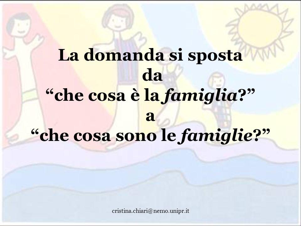 cristina.chiari@nemo.unipr.it La domanda si sposta da che cosa è la famiglia? a che cosa sono le famiglie?