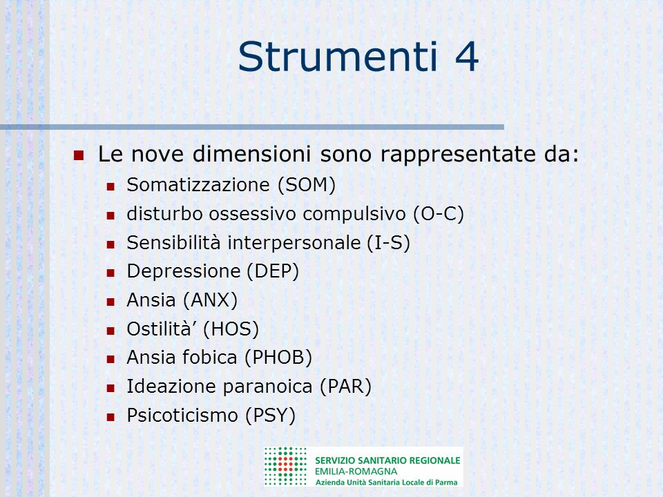 Strumenti 4 Le nove dimensioni sono rappresentate da: Somatizzazione (SOM) disturbo ossessivo compulsivo (O-C) Sensibilità interpersonale (I-S) Depressione (DEP) Ansia (ANX) Ostilità (HOS) Ansia fobica (PHOB) Ideazione paranoica (PAR) Psicoticismo (PSY)