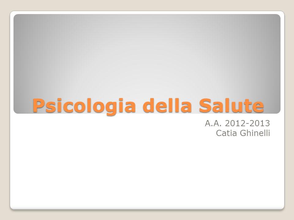 Psicologia della Salute A.A. 2012-2013 Catia Ghinelli
