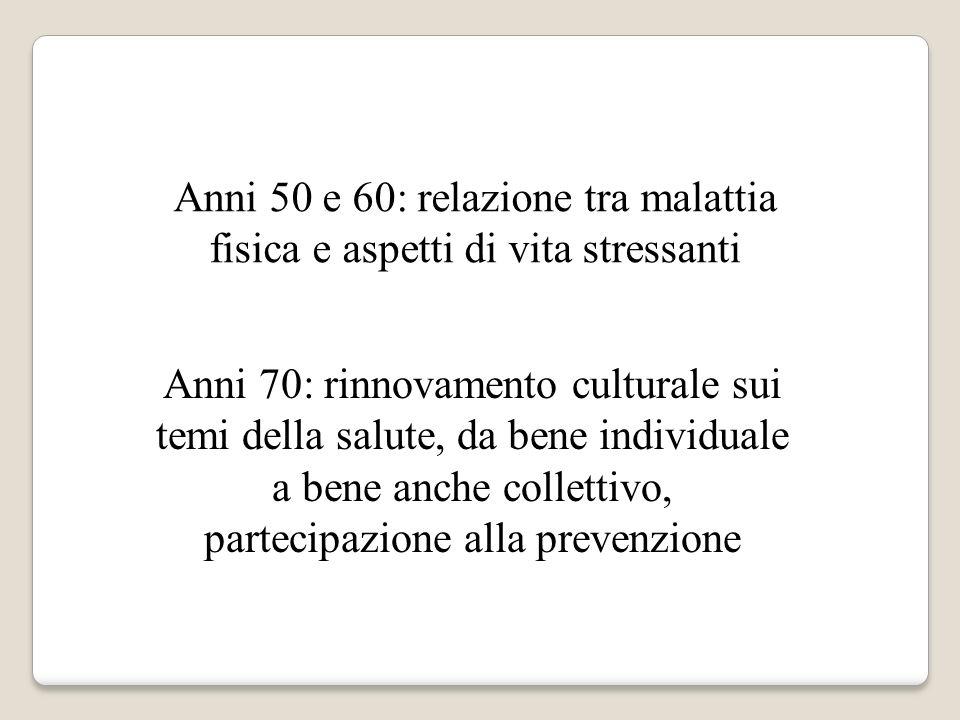 Anni 50 e 60: relazione tra malattia fisica e aspetti di vita stressanti Anni 70: rinnovamento culturale sui temi della salute, da bene individuale a