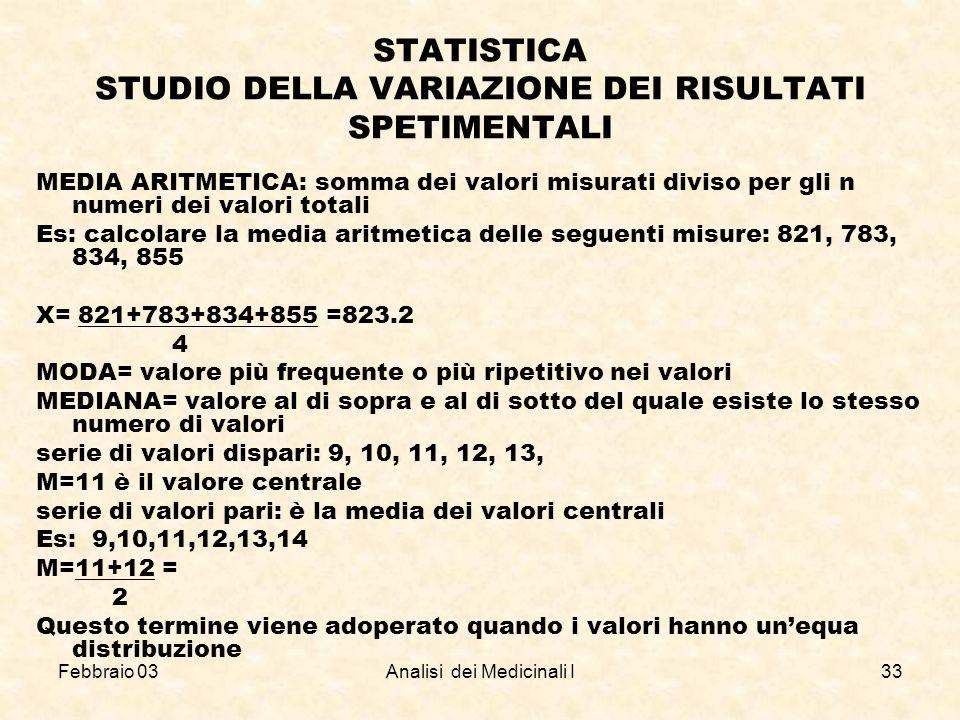Febbraio 03Analisi dei Medicinali I33 STATISTICA STUDIO DELLA VARIAZIONE DEI RISULTATI SPETIMENTALI MEDIA ARITMETICA: somma dei valori misurati diviso