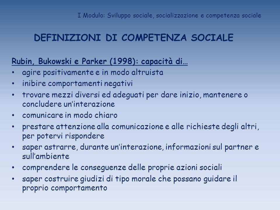 I Modulo: Sviluppo sociale, socializzazione e competenza sociale DEFINIZIONI DI COMPETENZA SOCIALE Rubin, Bukowski e Parker (1998): capacità di… agire