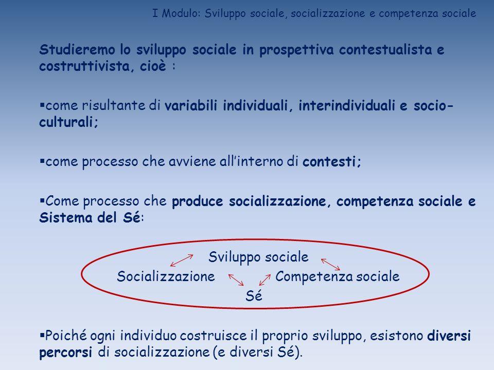 I Modulo: Sviluppo sociale, socializzazione e competenza sociale Studieremo lo sviluppo sociale in prospettiva contestualista e costruttivista, cioè :