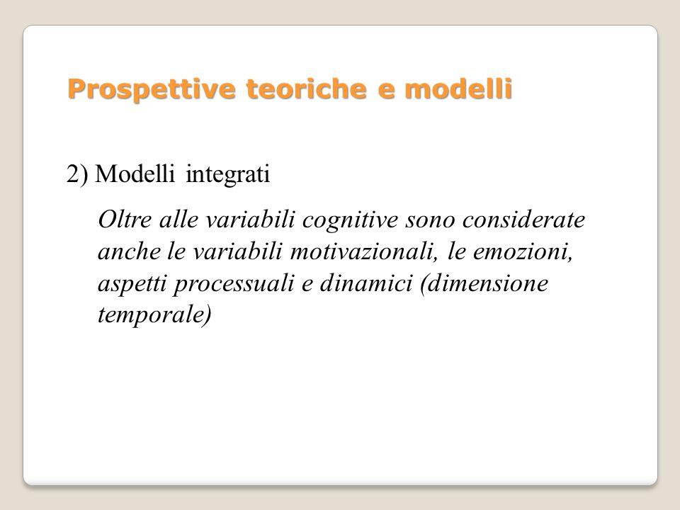 2) Modelli integrati Oltre alle variabili cognitive sono considerate anche le variabili motivazionali, le emozioni, aspetti processuali e dinamici (di