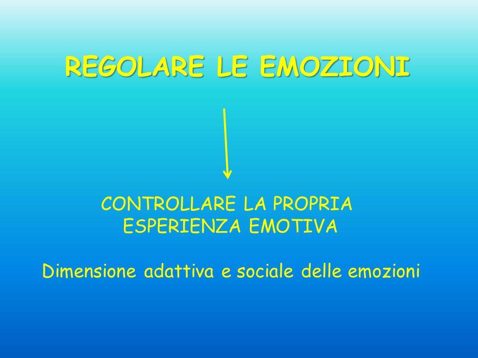 REGOLARE LE EMOZIONI CONTROLLARE LA PROPRIA ESPERIENZA EMOTIVA Dimensione adattiva e sociale delle emozioni