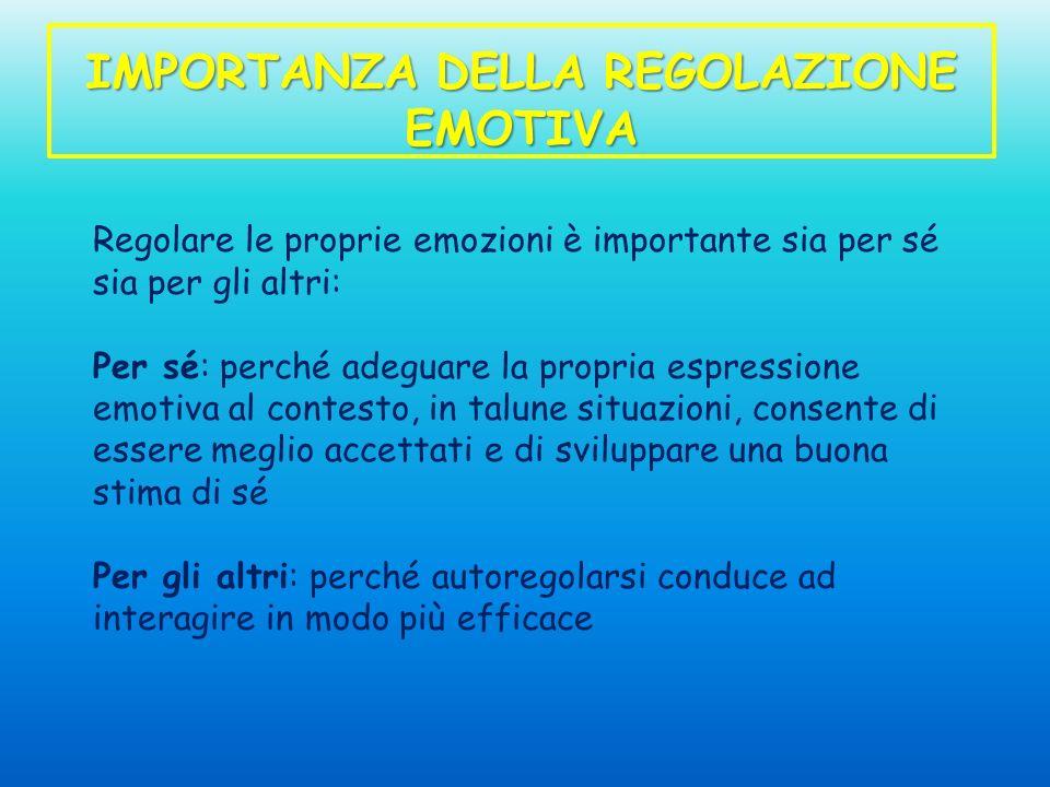 IMPORTANZA DELLA REGOLAZIONE EMOTIVA Regolare le proprie emozioni è importante sia per sé sia per gli altri: Per sé: perché adeguare la propria espres