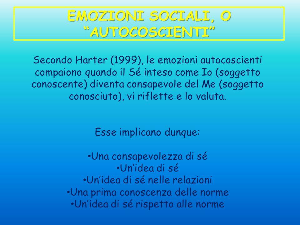 EMOZIONI SOCIALI, O AUTOCOSCIENTI Secondo Harter (1999), le emozioni autocoscienti compaiono quando il Sé inteso come Io (soggetto conoscente) diventa