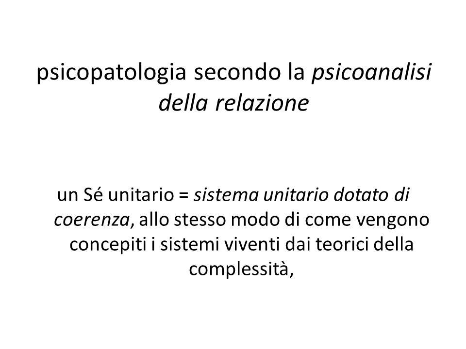 psicopatologia secondo la psicoanalisi della relazione un Sé unitario = sistema unitario dotato di coerenza, allo stesso modo di come vengono concepit