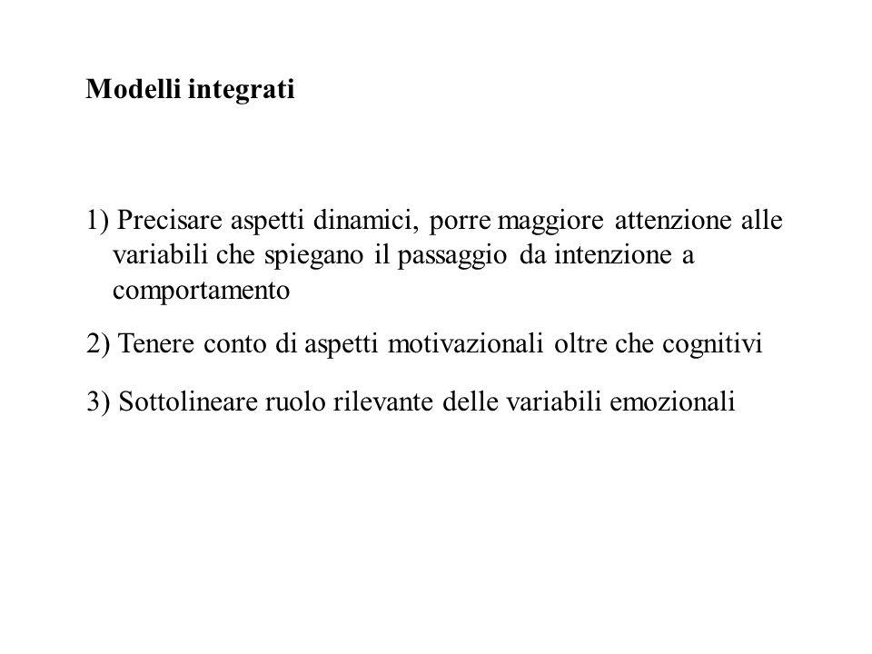 Modelli integrati 1) Precisare aspetti dinamici, porre maggiore attenzione alle variabili che spiegano il passaggio da intenzione a comportamento 2) T