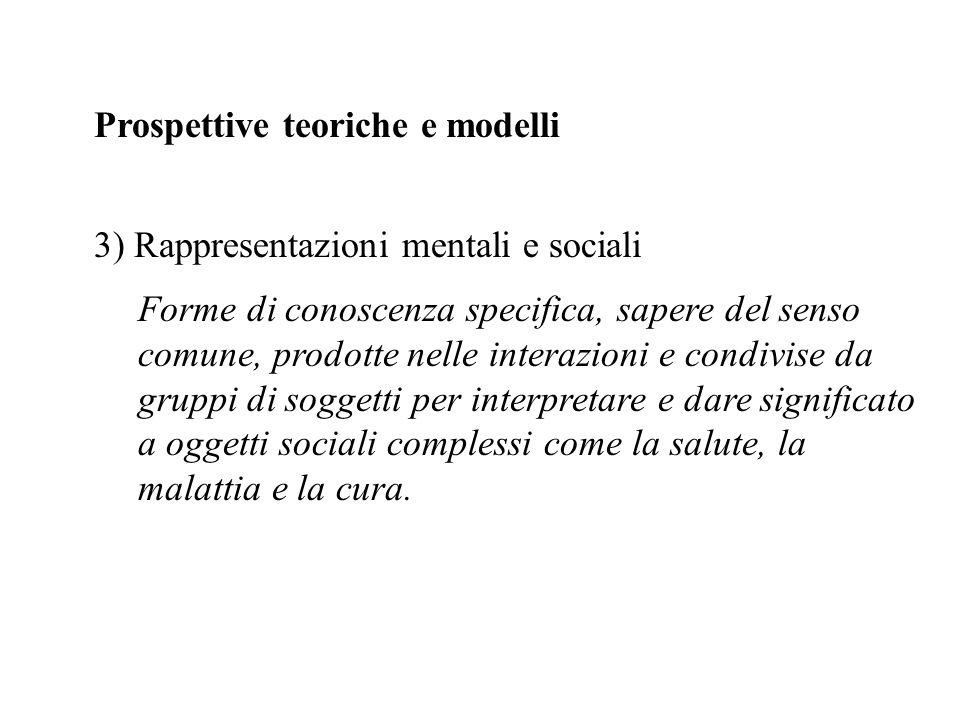 Prospettive teoriche e modelli 3) Rappresentazioni mentali e sociali Forme di conoscenza specifica, sapere del senso comune, prodotte nelle interazion