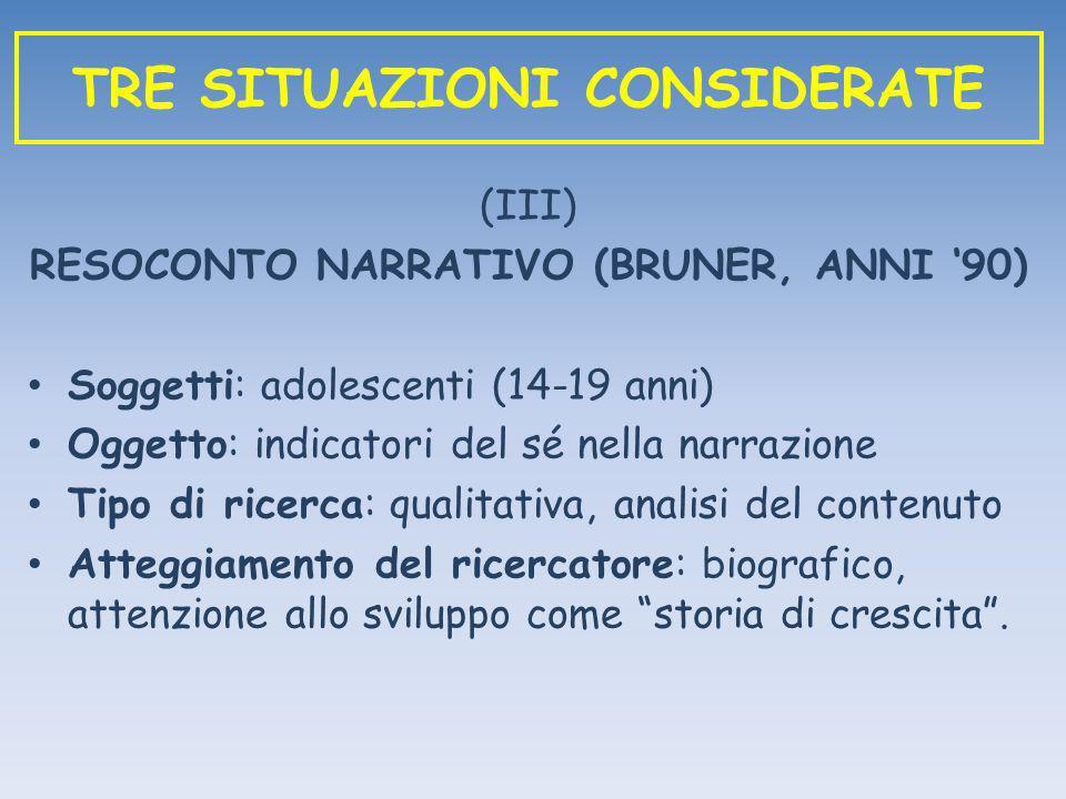 (III) RESOCONTO NARRATIVO (BRUNER, ANNI 90) Soggetti: adolescenti (14-19 anni) Oggetto: indicatori del sé nella narrazione Tipo di ricerca: qualitativ