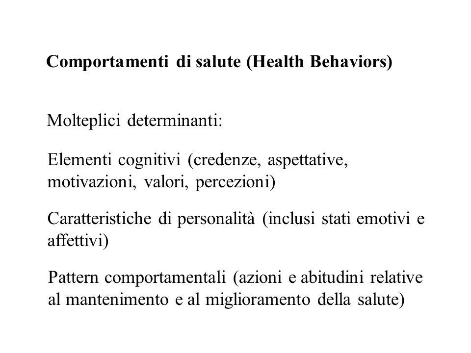 Comportamenti di salute (Health Behaviors) Molteplici determinanti: Elementi cognitivi (credenze, aspettative, motivazioni, valori, percezioni) Caratt
