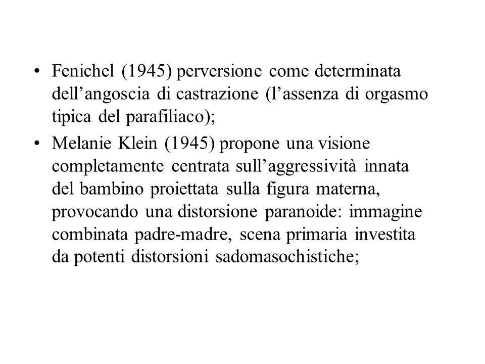 Fenichel (1945) perversione come determinata dellangoscia di castrazione (lassenza di orgasmo tipica del parafiliaco); Melanie Klein (1945) propone un