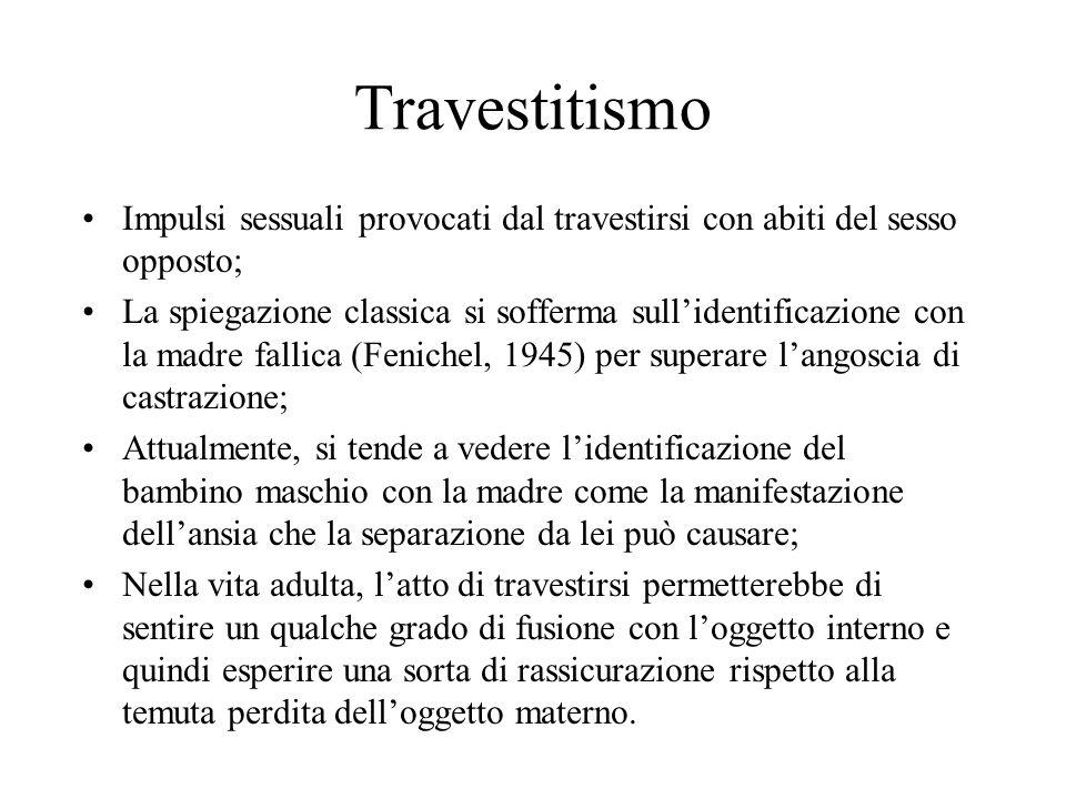 Travestitismo Impulsi sessuali provocati dal travestirsi con abiti del sesso opposto; La spiegazione classica si sofferma sullidentificazione con la m