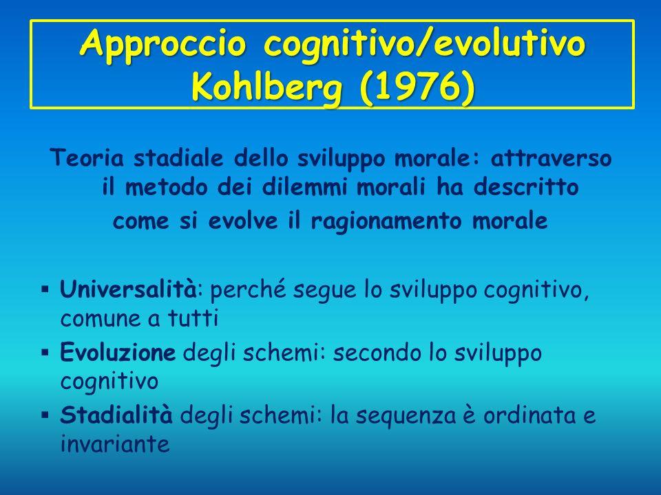 Approccio cognitivo/evolutivo Kohlberg (1976) Teoria stadiale dello sviluppo morale: attraverso il metodo dei dilemmi morali ha descritto come si evol
