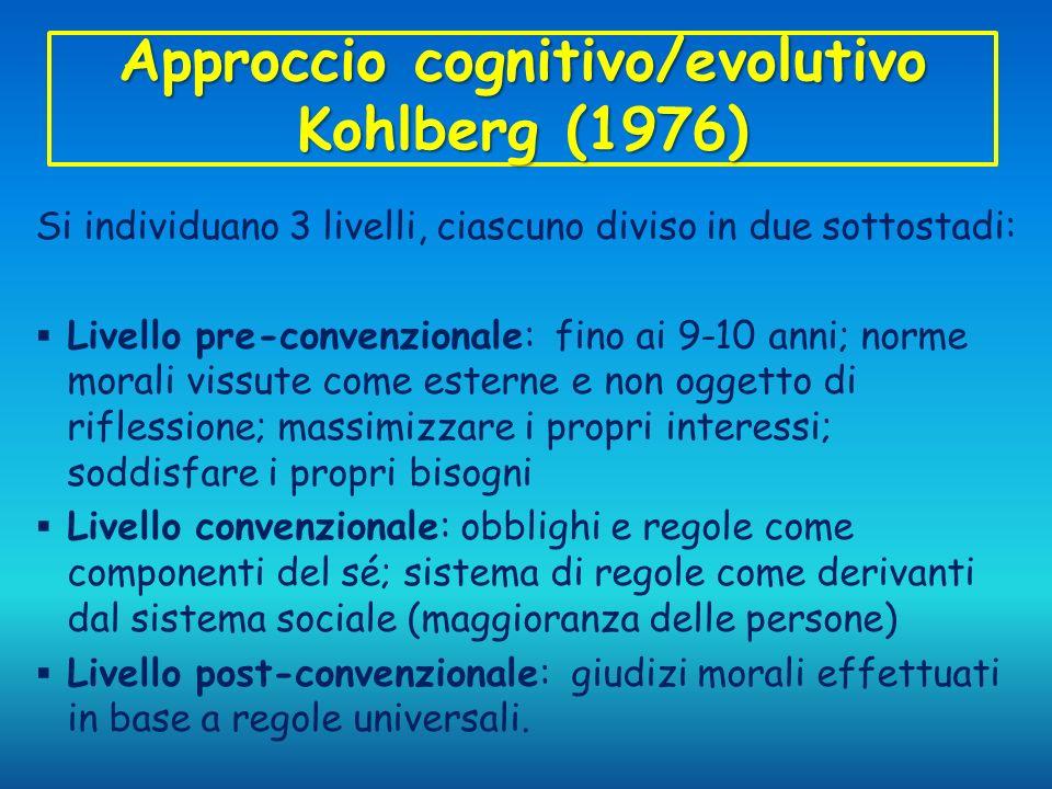 Approccio cognitivo/evolutivo Kohlberg (1976) Si individuano 3 livelli, ciascuno diviso in due sottostadi: Livello pre-convenzionale: fino ai 9-10 ann